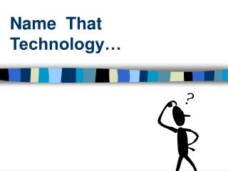 Name That Technology…