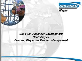 E85 Fuel Dispenser Development Scott Negley Director, Dispenser Product Management
