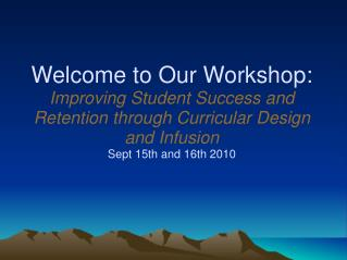 Welcome to Our Workshop: Improving Student Success and Retention through Curricular Design and Infusion Sept 15th and 16