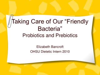 "Taking Care of Our ""Friendly Bacteria"" Probiotics and Prebiotics"