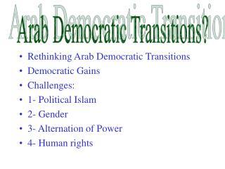Rethinking Arab Democratic Transitions Democratic Gains Challenges: 1- Political Islam 2- Gender 3- Alternation of Powe