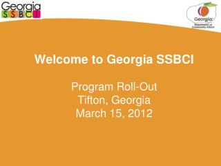 Welcome to Georgia SSBCI   Program Roll-Out Tifton, Georgia March 15, 2012