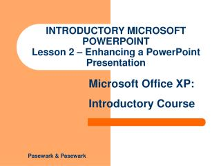 INTRODUCTORY MICROSOFT POWERPOINT Lesson 2 – Enhancing a PowerPoint Presentation