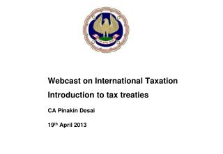 Webcast on International Taxation Introduction to tax treaties CA Pinakin Desai 19 th  April 2013