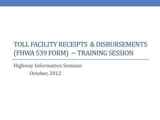 Toll Facility receipts & disbursements (fhwa 539 form) ~ training Session