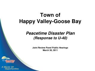 Town of  Happy Valley-Goose Bay Peacetime Disaster Plan (Response to U-40) Joint Review Panel Public Hearings March 30,