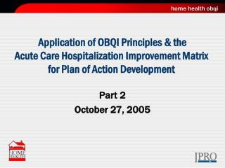 Application of OBQI Principles & the  Acute Care Hospitalization Improvement Matrix for Plan of Action Development