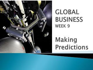 GLOBAL BUSINESS WEEK 9 Making Predictions