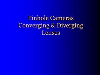 Pinhole Cameras Converging & Diverging Lenses