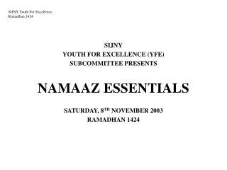 SIJNY YOUTH FOR EXCELLENCE (YFE) SUBCOMMITTEE PRESENTS NAMAAZ ESSENTIALS SATURDAY, 8 TH NOVEMBER 2003 RAMADHAN 1424
