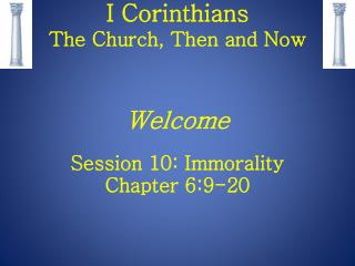 I Corinthians The Church, Then and Now Welcome Session 10: Immorality Chapter 6:9-20