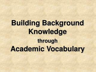 Building Background Knowledge  through Academic Vocabulary