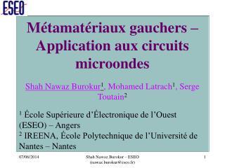 Métamatériaux gauchers – Application aux circuits microondes Shah Nawaz Burokur 1 , Mohamed Latrach 1 , Serge Toutain 2