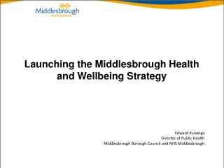 Launching the Middlesbrough Health and Wellbeing Strategy Edward Kunonga Director of Public Health Middlesbrough Borough