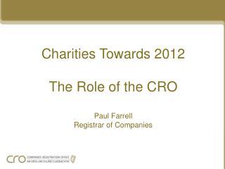 Charities Towards 2012 The Role of the CRO Paul Farrell Registrar of Companies
