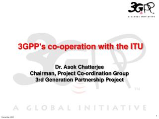 3GPP's co-operation with the ITU Dr. Asok Chatterjee Chairman, Project Co-ordination Group 3rd Generation Partnership Pr