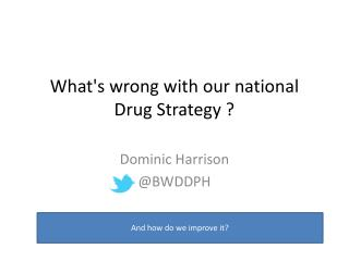 What's wrong with o ur national Drug Strategy ?