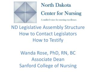 ND Legislative Assembly Structure How to Contact Legislators How to Testify Wanda Rose, PhD, RN, BC Associate Dean San