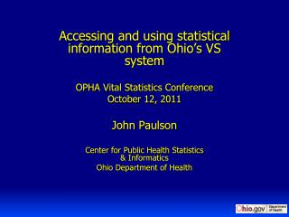 Accessing  and using statistical information from Ohio's VS system  OPHA Vital Statistics Conference October 12, 2011