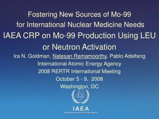 Fostering New Sources of Mo-99  for International Nuclear Medicine Needs IAEA CRP on Mo-99 Production Using LEU  or Neut