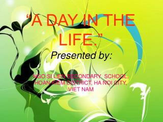 """""""A DAY IN THE LIFE."""" Presented by: NGO SI LIEN SECONDARY SCHOOL, HOAN KIEM DISTRICT, HA NOI CITY, VIET NAM"""