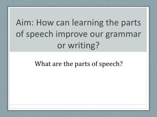Aim: How can learning the parts of speech improve our grammar or writing?