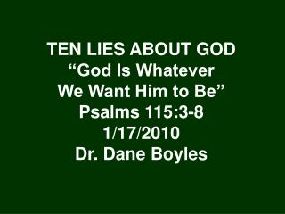 "TEN LIES ABOUT GOD ""God Is Whatever We Want Him to Be"" Psalms 115:3-8 1/17/2010 Dr. Dane Boyles"
