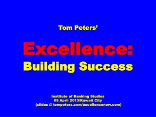 Tom Peters' Excellence: Building Success Institute of Banking Studies 09 April 2013/Kuwait City  (slides @ tompeters.c