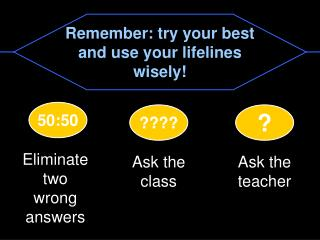Remember: try your best and use your lifelines wisely!