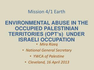 Mission 4/1 Earth ENVIRONMENTAL ABUSE IN THE OCCUPIED PALESTINIAN TERRITORIES (OPT's)  UNDER ISRAELI OCCUPATION