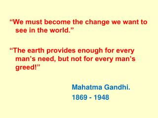 """We must become the change we want to see in the world.""     ""The earth provides enough for every man's need, bu"