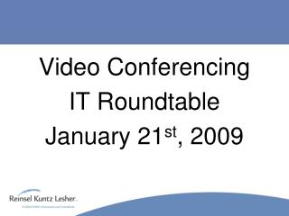 Video Conferencing IT Roundtable January 21 st , 2009