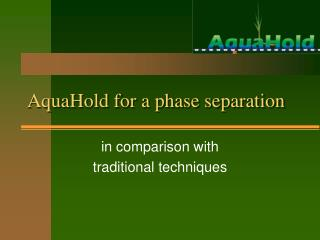 AquaHold for a phase separation