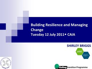 Building Resilience and Managing Change Tuesday 12 July 2011  CAIA