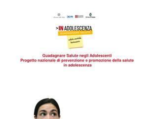 Guadagnare Salute negli Adolescenti Progetto nazionale di prevenzione e promozione della salute in adolescenza