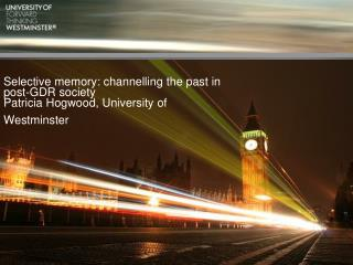 Selective memory: channelling the past in post-GDR society Patricia Hogwood, University of Westminster