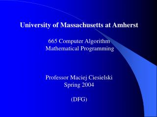 University of Massachusetts at Amherst  665 Computer Algorithm  Mathematical Programming    Professor Maciej Ciesielsk