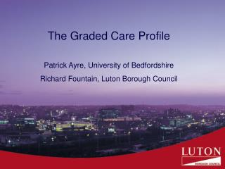 The Graded Care Profile Patrick Ayre, University of Bedfordshire Richard Fountain, Luton Borough Council
