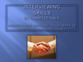 INTERVIEWING SKILLS By Danielle Hale   Administrative Assistant to the Depts. of Obstetrics and Gynecology