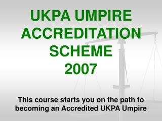 UKPA UMPIRE ACCREDITATION SCHEME  2007 This course starts you on the path to becoming an Accredited UKPA Umpire
