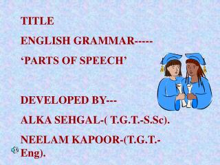 TITLE ENGLISH GRAMMAR----- 'PARTS OF SPEECH' DEVELOPED BY--- ALKA SEHGAL-( T.G.T.-S.Sc). NEELAM KAPOOR-(T.G.T.-Eng).