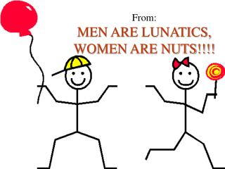 From: MEN ARE LUNATICS, WOMEN ARE NUTS!!!!