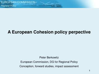 A European Cohesion policy perpective     Peter Berkowitz European Commission, DG for Regional Policy Conception, forwar