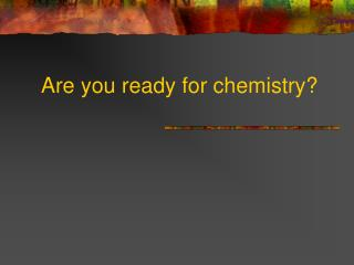 Are you ready for chemistry?