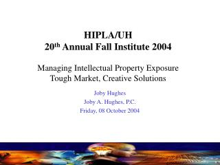 HIPLA/UH 20 th Annual Fall Institute 2004 Managing Intellectual Property Exposure Tough Market, Creative Solutions