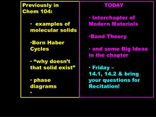"Previously in  Chem 104:	   examples of molecular solids Born Haber Cycles  ""why doesn't that solid exist""  phase"