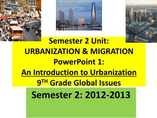 Semester 2 Unit: URBANIZATION  MIGRATION PowerPoint 1:  An Introduction to Urbanization 9TH Grade Global Issues
