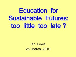 Education  for   Sustainable  Futures:  too  little  too  late ?