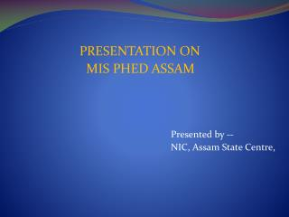 PRESENTATION ON MIS PHED ASSAM Presented by --