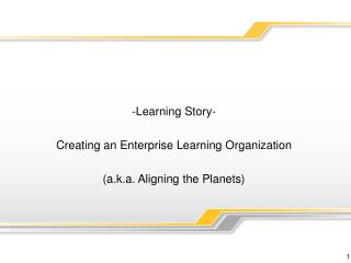 -Learning Story-   Creating an Enterprise Learning Organization   a.k.a. Aligning the Planets